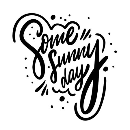 Some Sunny Day phrase. Motivation Modern calligraphy phrase. Black ink lettering. Hand drawn vector illustration. Isolated on white background.
