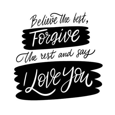 Believe the best forgive the rest and say i love you. Lettering phrase. Black ink. Vector illustration. Isolated on white background. Design for banner, poster and web.