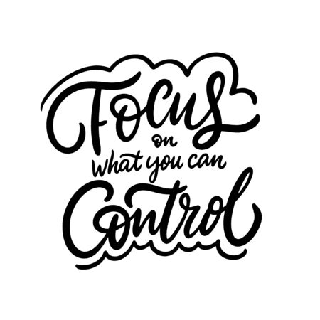 Focus on what you can control. Hand drawn lettering phrase. Black ink. Vector illustration. Isolated on white background. Design for sign, template, banner, poster, card, t-shirt, blog and web.
