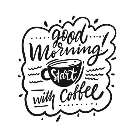 Good Morning. Start with coffee. Hand written lettering quote. Black color vector illustration. Isolated on white background. Design for banner, poster, card and print.