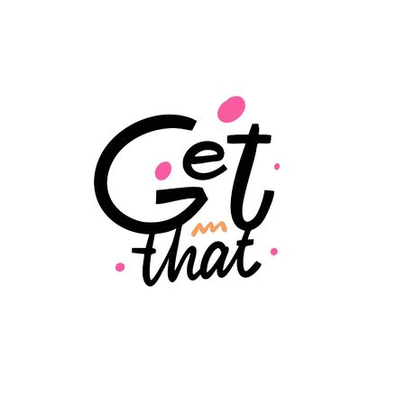 Get That. Hand written lettering phrase. Vector illustration. Isolated on white background. Design for banner, poster, card and print.