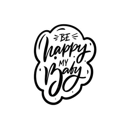 Be happy my baby. Hand drawn black color lettering phrase.
