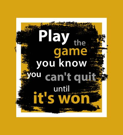 Play the game you know you can´t quit until it´s won, quote