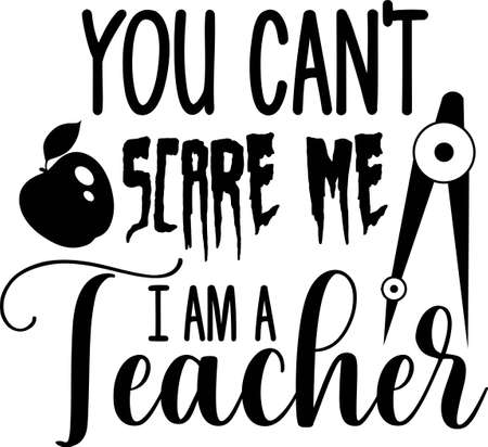 You can't scare me I am a teacher