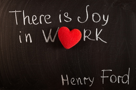 """excerpt from famous Henry Ford quote """"There is joy in work. There is no happiness except in the realization that we have accomplished something."""" handwritten on blackboard"""