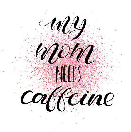 My mom needs caffeine. Lettering for babies clothes and nursery decorations (bags, posters, pillows). Design for girls t-shirt. Calligraphy isolated on white background. Illustration