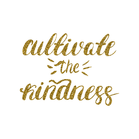 kindness: Cultivate the kindness - hand painted brush pen modern calligraphy, gold glitter texture. Inspirational motivational quote.