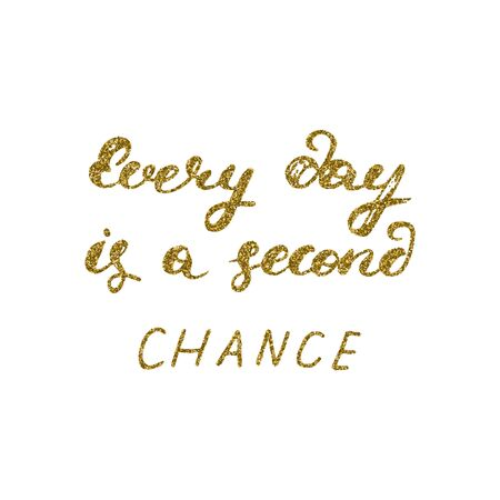every day: Every day is a second chance- hand painted ink pen modern calligraphy with the golden glitter texture. Inspirational motivational quote. Illustration