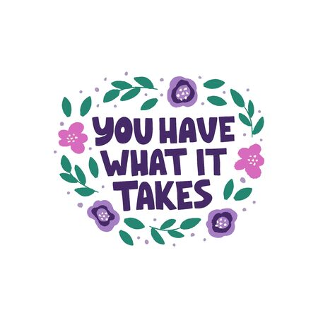 Optimistic hand drawn phrase vector illustration. You have what it takes typography. Inspirational quote in flat abstract colored floral border. Motivational lettering isolated design element