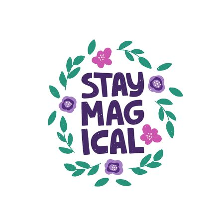 Optimistic hand drawn phrase vector illustration. Stay magical typography. Inspirational quote in flat abstract colored floral border. Motivational lettering isolated design element