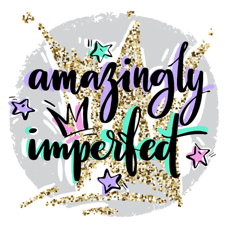 Hand drawn vector lettering. Amazingly imperfect phrase by hand on bright background with stars ans crowns. Handwritten modern calligraphy with hand drawn geirly elements ans golden glitter crown on background. Inscription for postcards, posters, prints, greeting cards and t-shirts.