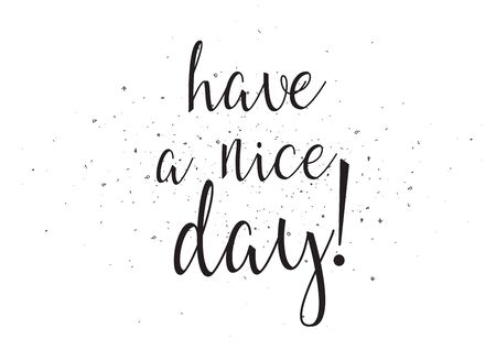 have: Have a nice day inscription. Greeting card with calligraphy. Hand drawn design. Black and white. Usable as photo overlay.