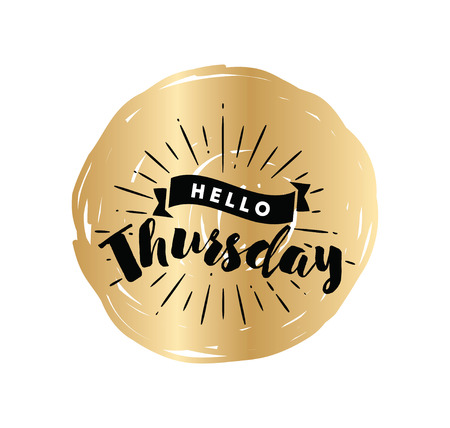 thursday: Hello Thursday. Inspirational quote. Typography for calendar or poster, invitation, greeting card or t-shirt. Vector lettering, calligraphy design. Text background