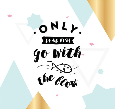 dead fish: Only dead fish go with the flow. Inspirational quote, motivation. Anti procrastination. Typography for poster, invitation, greeting card or t-shirt.
