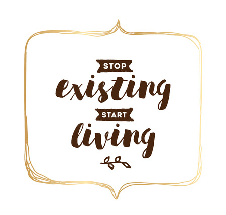 the existing: Stop existing, start living. Inspirational quote, motivation. Typography for poster, invitation, greeting card or t-shirt. Illustration