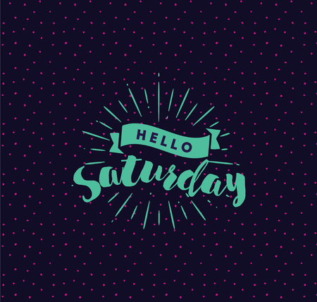 saturday: Hello Saturday. Inspirational quote. Typography for calendar or poster, invitation, greeting card or t-shirt. Vector lettering, calligraphy design. Text background