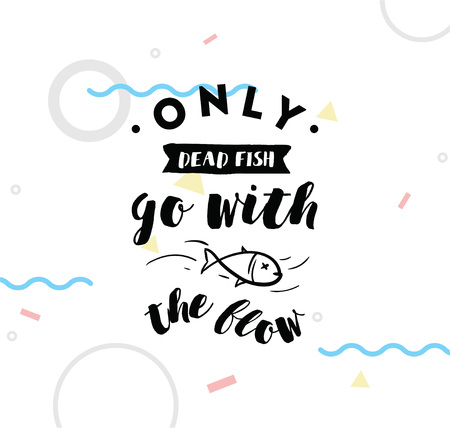 dead fish: Only dead fish go with the flow. Inspirational quote, motivation. Anti procrastination. Typography for poster, invitation, greeting card or t-shirt. Vector lettering design. Text background