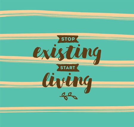 Stop existing, start living. Inspirational quote, motivation. Typography for poster, invitation, greeting card or t-shirt. Vector lettering, inscription, calligraphy design. Text background Illustration