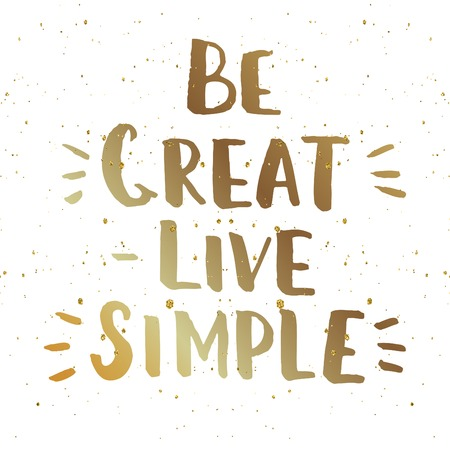 printables: Be great - live simple. Hand drawn brush lettering. Inspirational creative template for  t-shirt design, home decoration, printables. Modern hipster saying. Motivational poster. Illustration
