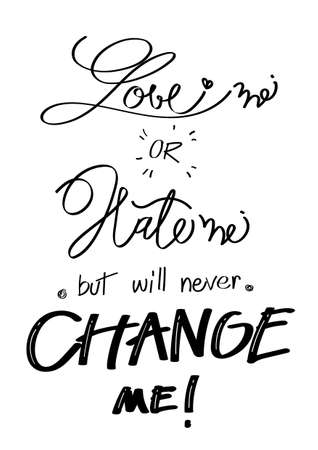 """""""Love me or Hate me but will never change me"""" on the white background, hand-written, quote and font style, lettering, optimistic"""