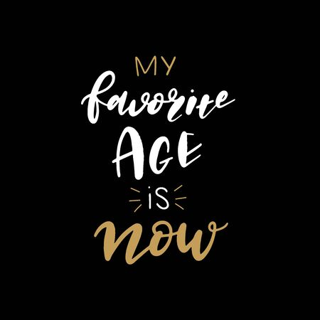 Hand lettered My Favorite Age is Now, modern hand lettering, vector poster with modern calligraphy, greeting Card, positive quote background. Illustration