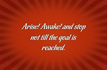 reached: arise awake and stop not till the goal is reached