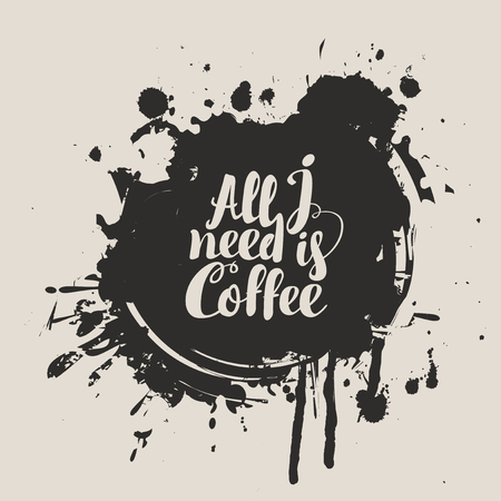 Vector banner on coffee theme with calligraphic inscription All i need is coffee on the background of coffee stains and splashes.