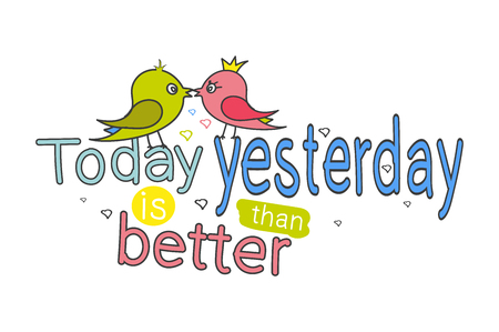 two love birds sitting on the words - Today is better then yesterday. . Hand lettering. Vector printable poster with phrase.Design for clothing and cards. funny pictures.