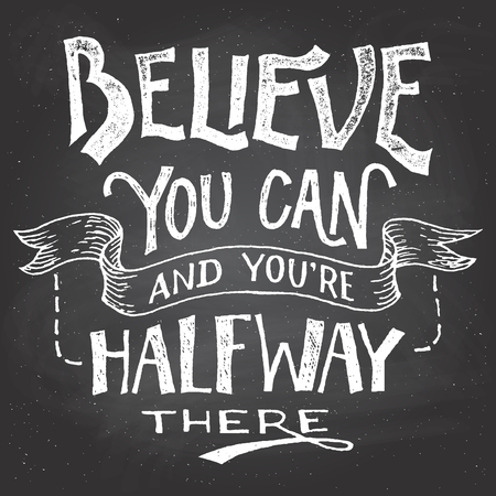 letter art: Believe you can and youre halfway there. Motivational hand-drawn lettering on blackboard background with chalk
