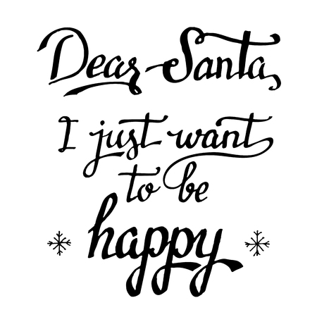 want: Dear Santa, I just want to be happy. Christmas quote calligraphy in black isolated on white background. Christmas greeting card