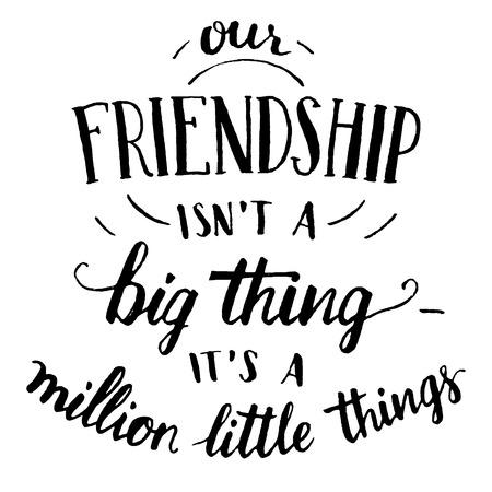amicizia: La nostra amicizia non � una grande cosa - � un milione di piccole cose. Mano lettering e calligrafia citazione motivazionale in nero isolato su sfondo bianco