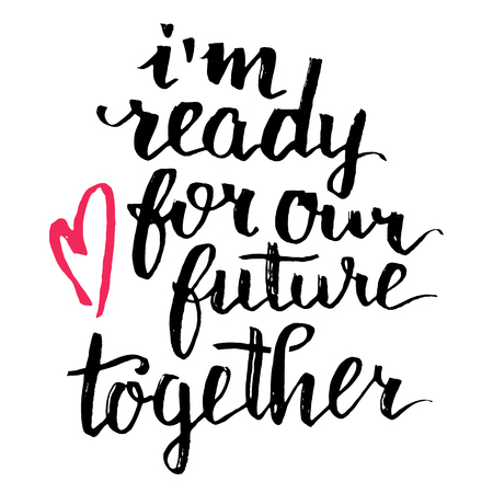 together: Im ready for our future together. Brush calligraphy, handwritten text isolated on white background for Valentines day card, wedding card, t-shirt or poster