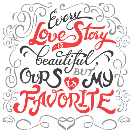 Every love story is beautiful, but ours is my favorite. Hand lettering love quote isolated on white background. Typography design