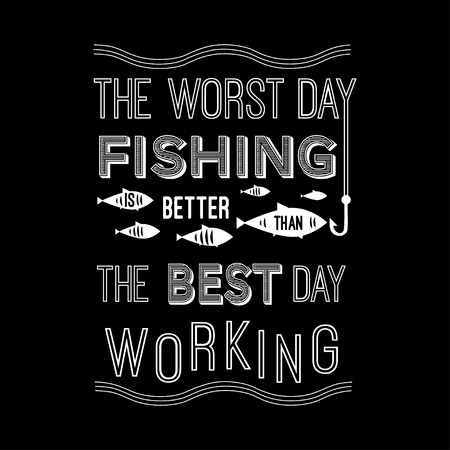 worst: Template vector quote - the worst day fishing is better than the best day working. Design for poster, t-shirts, cards.