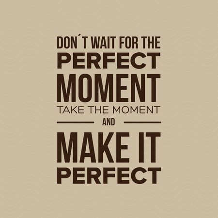 moment: Dont Wait For The Perfect Moment, Take The Moment And Make It Perfect. Inspirational motivational quote