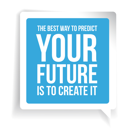 predict: The best way to predict your future is to create it. Motivational quote
