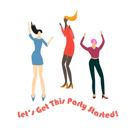 Three girls dancing energetically with the hands up and encouraging inscription. Three women made in flat style isolated on white. Inscription Lets get this party started.