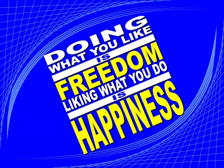 Poster or wallpaper with an inspiring phrase: Doing what you like is freedom liking what you do is happiness Stock Vector - 21016990