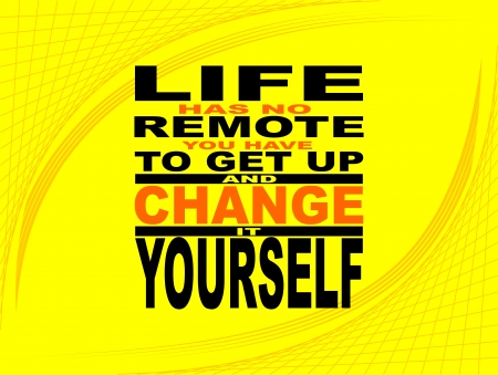 Poster or wallpaper with an inspiring phrase: Life has no remote you have to get up and change it yourself