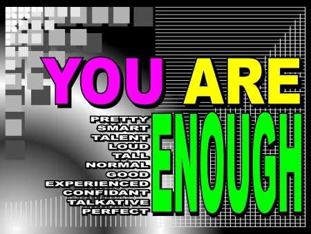 experienced: Poster or wallpaper with an inspiring phrase: You pretty are enough.  You smart are enough.  You talent are enough. You loud are enough.  You tall are enough. You normal are enough. You good are enough. You experienced are enough. You confidant are enough Illustration