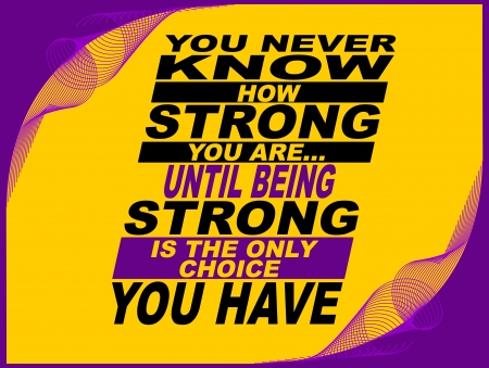 know how: Poster or wallpaper with an inspiring phrase: You never know how strong you are... until being strong is the only choice you have. Illustration