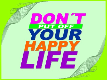 uplifting: Poster or wallpaper with an inspiring phrase: Do not put off your happy life