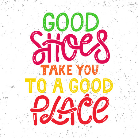 Hand drawn illustrated lettering quote.  Good shoes take you to a good place. Lettering on white grunge background