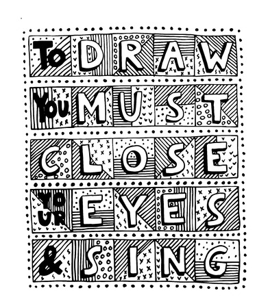 Unique handdrawn lettering quote. To draw you must close your eyes and sing