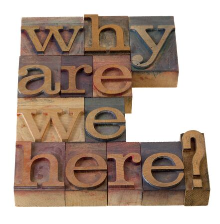 intention: philosophical question, why are we here , in vintage wooden letterpress printing blocks, stained by color inks, isolated on white