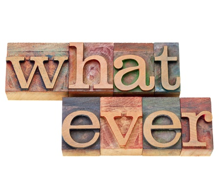 whatever: whatever  - isolated text in vintage wood letterpress printing blocks