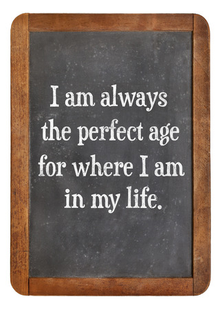 affirmation: I am always the perfect age for where I am in my life - positive affirmation words on a vintage slate blackboard Stock Photo