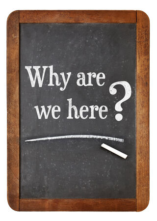 why are we here question -  white chalk text  on a vintage slate blackboard