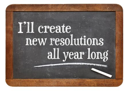 resolutions: I will create new resolutions all year long - text on a vintage slate blackboard, a realistic alternative to New Year resolutions