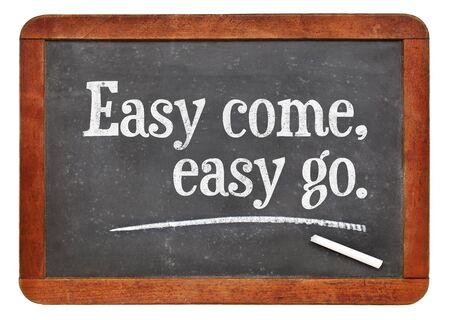 proverb: Easy come, easy go proverb - white chalk text on a vintage slate blackboard